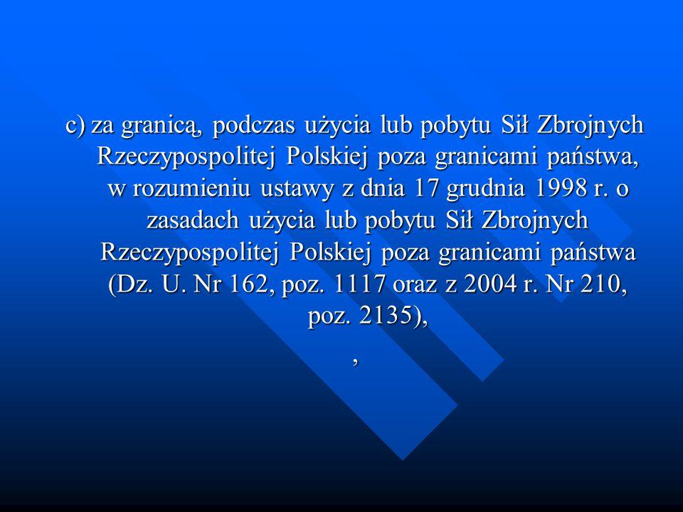 c)za granicą, podczas użycia lub pobytu Sił Zbrojnych Rzeczypospolitej Polskiej poza granicami państwa, w rozumieniu ustawy z dnia 17 grudnia 1998 r.