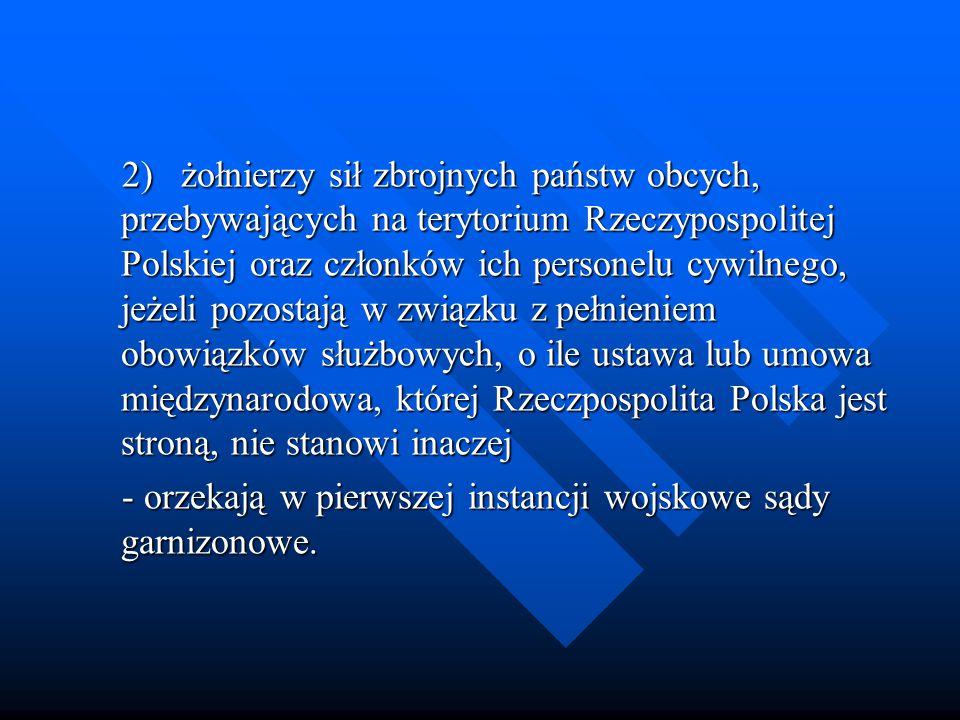 2)żołnierzy sił zbrojnych państw obcych, przebywających na terytorium Rzeczypospolitej Polskiej oraz członków ich personelu cywilnego, jeżeli pozostają w związku z pełnieniem obowiązków służbowych, o ile ustawa lub umowa międzynarodowa, której Rzeczpospolita Polska jest stroną, nie stanowi inaczej 2)żołnierzy sił zbrojnych państw obcych, przebywających na terytorium Rzeczypospolitej Polskiej oraz członków ich personelu cywilnego, jeżeli pozostają w związku z pełnieniem obowiązków służbowych, o ile ustawa lub umowa międzynarodowa, której Rzeczpospolita Polska jest stroną, nie stanowi inaczej - orzekają w pierwszej instancji wojskowe sądy garnizonowe.