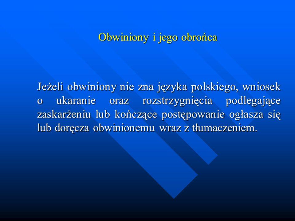 Obwiniony i jego obrońca Obwiniony i jego obrońca Jeżeli obwiniony nie zna języka polskiego, wniosek o ukaranie oraz rozstrzygnięcia podlegające zaskarżeniu lub kończące postępowanie ogłasza się lub doręcza obwinionemu wraz z tłumaczeniem.