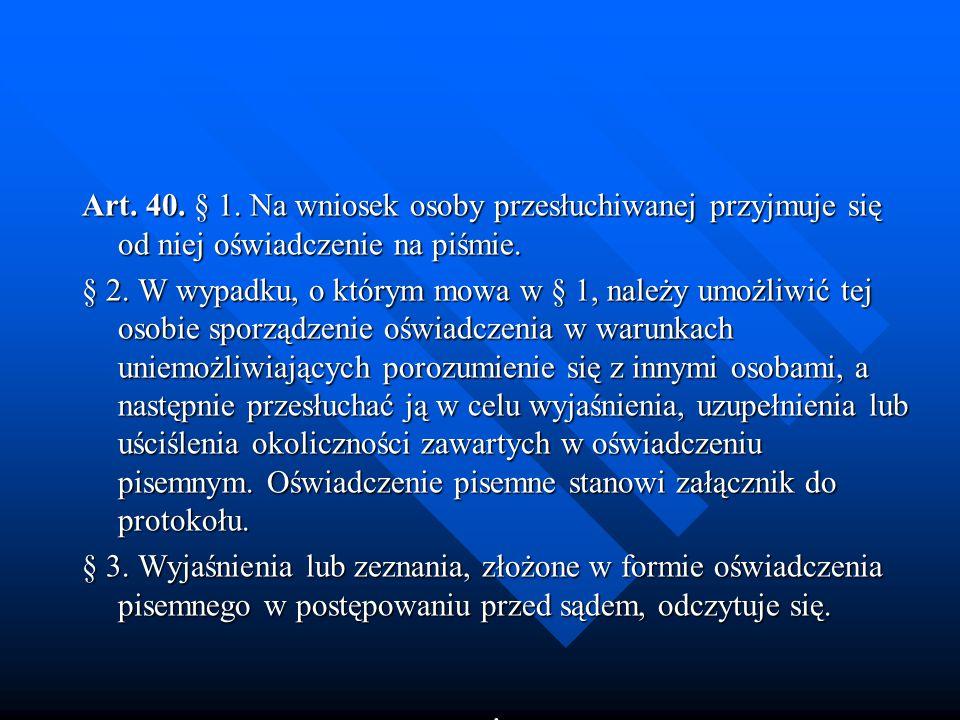 Art. 40. § 1. Na wniosek osoby przesłuchiwanej przyjmuje się od niej oświadczenie na piśmie. § 2. W wypadku, o którym mowa w § 1, należy umożliwić tej