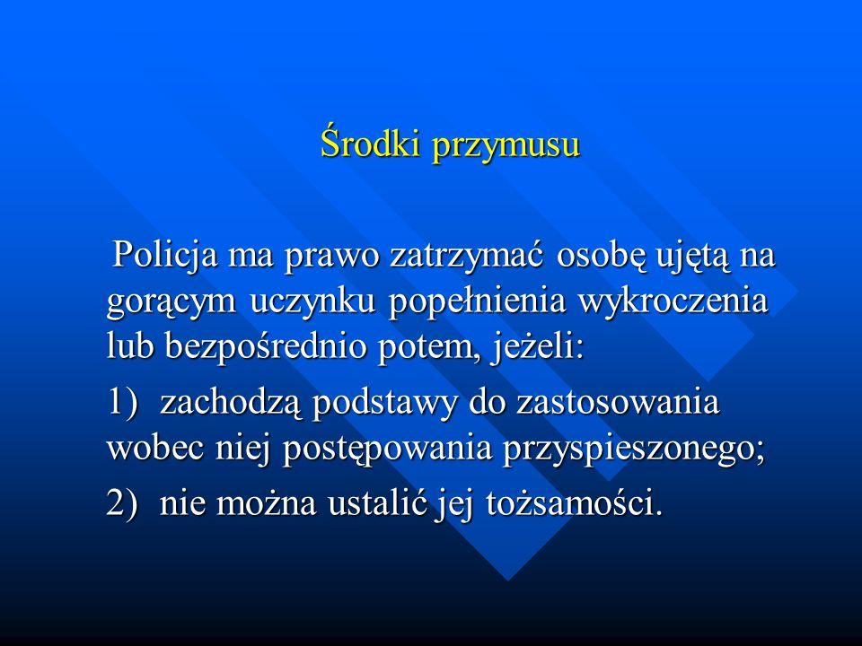 Środki przymusu Środki przymusu Policja ma prawo zatrzymać osobę ujętą na gorącym uczynku popełnienia wykroczenia lub bezpośrednio potem, jeżeli: Poli
