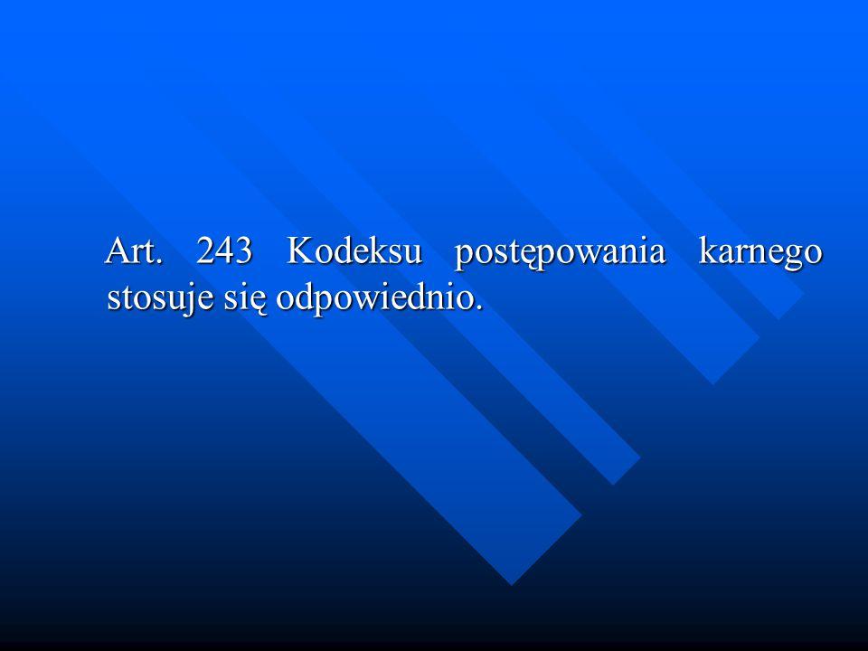 Art. 243 Kodeksu postępowania karnego stosuje się odpowiednio. Art. 243 Kodeksu postępowania karnego stosuje się odpowiednio.