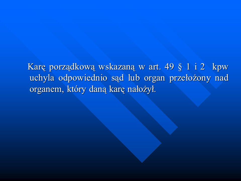 Karę porządkową wskazaną w art. 49 § 1 i 2 kpw uchyla odpowiednio sąd lub organ przełożony nad organem, który daną karę nałożył. Karę porządkową wskaz