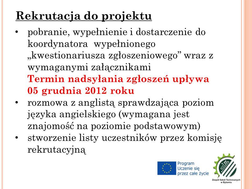 """pobranie, wypełnienie i dostarczenie do koordynatora wypełnionego """"kwestionariusza zgłoszeniowego wraz z wymaganymi załącznikami Termin nadsyłania zgłoszeń upływa 05 grudnia 2012 roku rozmowa z anglistą sprawdzająca poziom języka angielskiego (wymagana jest znajomość na poziomie podstawowym) stworzenie listy uczestników przez komisję rekrutacyjną Rekrutacja do projektu"""