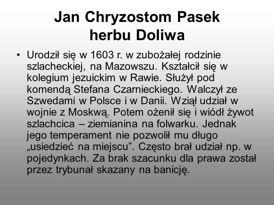 Jan Chryzostom Pasek herbu Doliwa Urodził się w 1603 r. w zubożałej rodzinie szlacheckiej, na Mazowszu. Kształcił się w kolegium jezuickim w Rawie. Sł