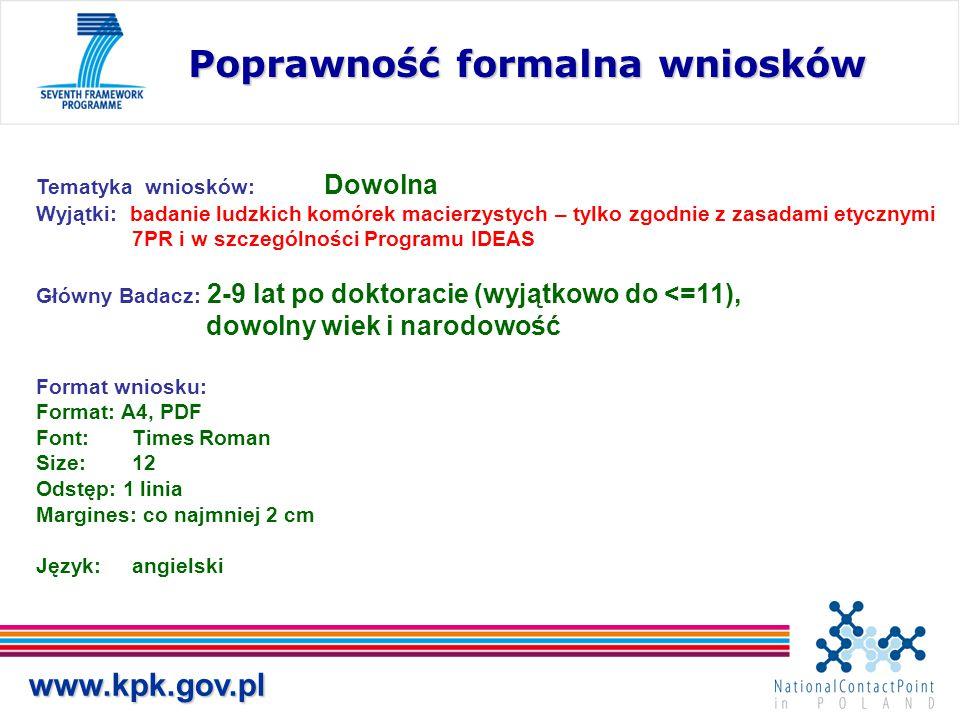 www.kpk.gov.pl Poprawność formalna wniosków Tematyka wniosków: Dowolna Wyjątki: badanie ludzkich komórek macierzystych – tylko zgodnie z zasadami etycznymi 7PR i w szczególności Programu IDEAS Główny Badacz: 2-9 lat po doktoracie (wyjątkowo do <=11), dowolny wiek i narodowość Format wniosku: Format: A4, PDF Font: Times Roman Size: 12 Odstęp: 1 linia Margines: co najmniej 2 cm Język: angielski