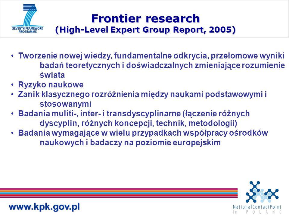 www.kpk.gov.pl Frontier research (High-Level Expert Group Report, 2005) Tworzenie nowej wiedzy, fundamentalne odkrycia, przełomowe wyniki badań teoretycznych i doświadczalnych zmieniające rozumienie świata Ryzyko naukowe Zanik klasycznego rozróżnienia między naukami podstawowymi i stosowanymi Badania muliti-, inter- i transdyscyplinarne (łączenie różnych dyscyplin, różnych koncepcji, technik, metodologii) Badania wymagające w wielu przypadkach współpracy ośrodków naukowych i badaczy na poziomie europejskim