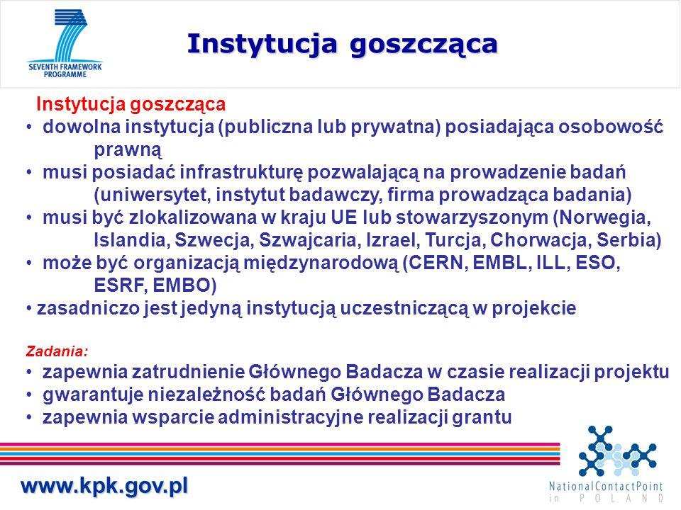 www.kpk.gov.pl Instytucja goszcząca dowolna instytucja (publiczna lub prywatna) posiadająca osobowość prawną musi posiadać infrastrukturę pozwalającą na prowadzenie badań (uniwersytet, instytut badawczy, firma prowadząca badania) musi być zlokalizowana w kraju UE lub stowarzyszonym (Norwegia, Islandia, Szwecja, Szwajcaria, Izrael, Turcja, Chorwacja, Serbia) może być organizacją międzynarodową (CERN, EMBL, ILL, ESO, ESRF, EMBO) zasadniczo jest jedyną instytucją uczestniczącą w projekcie Zadania: zapewnia zatrudnienie Głównego Badacza w czasie realizacji projektu gwarantuje niezależność badań Głównego Badacza zapewnia wsparcie administracyjne realizacji grantu