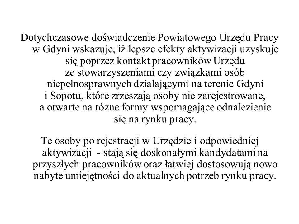 Dotychczasowe doświadczenie Powiatowego Urzędu Pracy w Gdyni wskazuje, iż lepsze efekty aktywizacji uzyskuje się poprzez kontakt pracowników Urzędu ze stowarzyszeniami czy związkami osób niepełnosprawnych działającymi na terenie Gdyni i Sopotu, które zrzeszają osoby nie zarejestrowane, a otwarte na różne formy wspomagające odnalezienie się na rynku pracy.