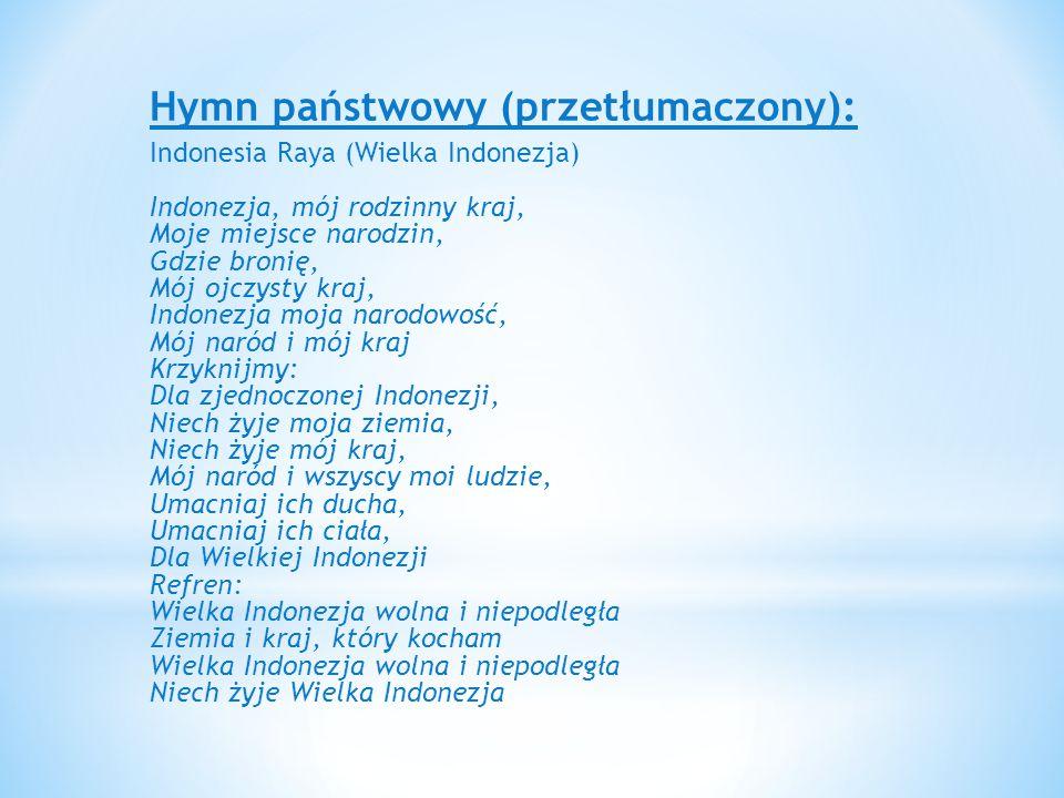Hymn państwowy (przetłumaczony): Indonesia Raya (Wielka Indonezja) Indonezja, mój rodzinny kraj, Moje miejsce narodzin, Gdzie bronię, Mój ojczysty kraj, Indonezja moja narodowość, Mój naród i mój kraj Krzyknijmy: Dla zjednoczonej Indonezji, Niech żyje moja ziemia, Niech żyje mój kraj, Mój naród i wszyscy moi ludzie, Umacniaj ich ducha, Umacniaj ich ciała, Dla Wielkiej Indonezji Refren: Wielka Indonezja wolna i niepodległa Ziemia i kraj, który kocham Wielka Indonezja wolna i niepodległa Niech żyje Wielka Indonezja