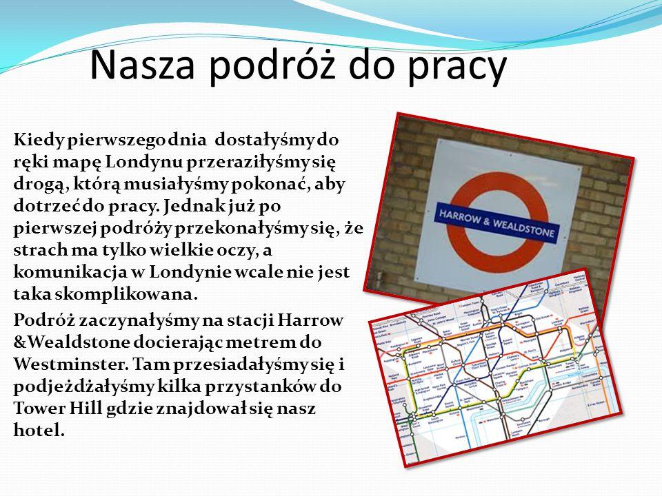 Nasza podróż do pracy Kiedy pierwszego dnia dostałyśmy do ręki mapę Londynu przeraziłyśmy się drogą, którą musiałyśmy pokonać, aby dotrzeć do pracy. J