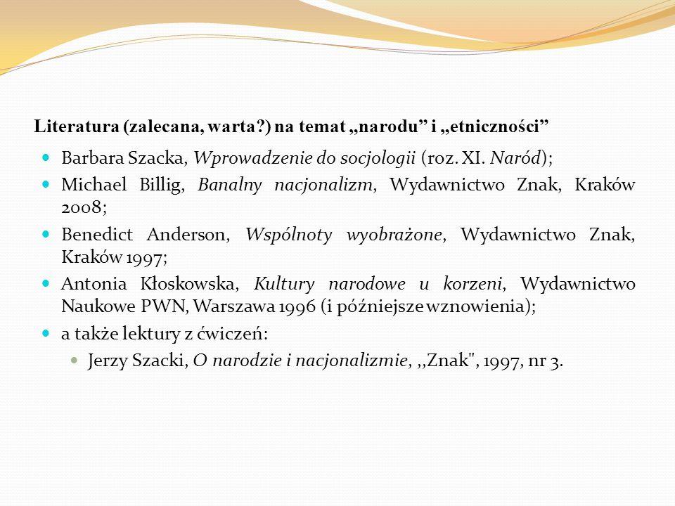 """Literatura (zalecana, warta?) na temat """"narodu"""" i """"etniczności"""" Barbara Szacka, Wprowadzenie do socjologii (roz. XI. Naród); Michael Billig, Banalny n"""