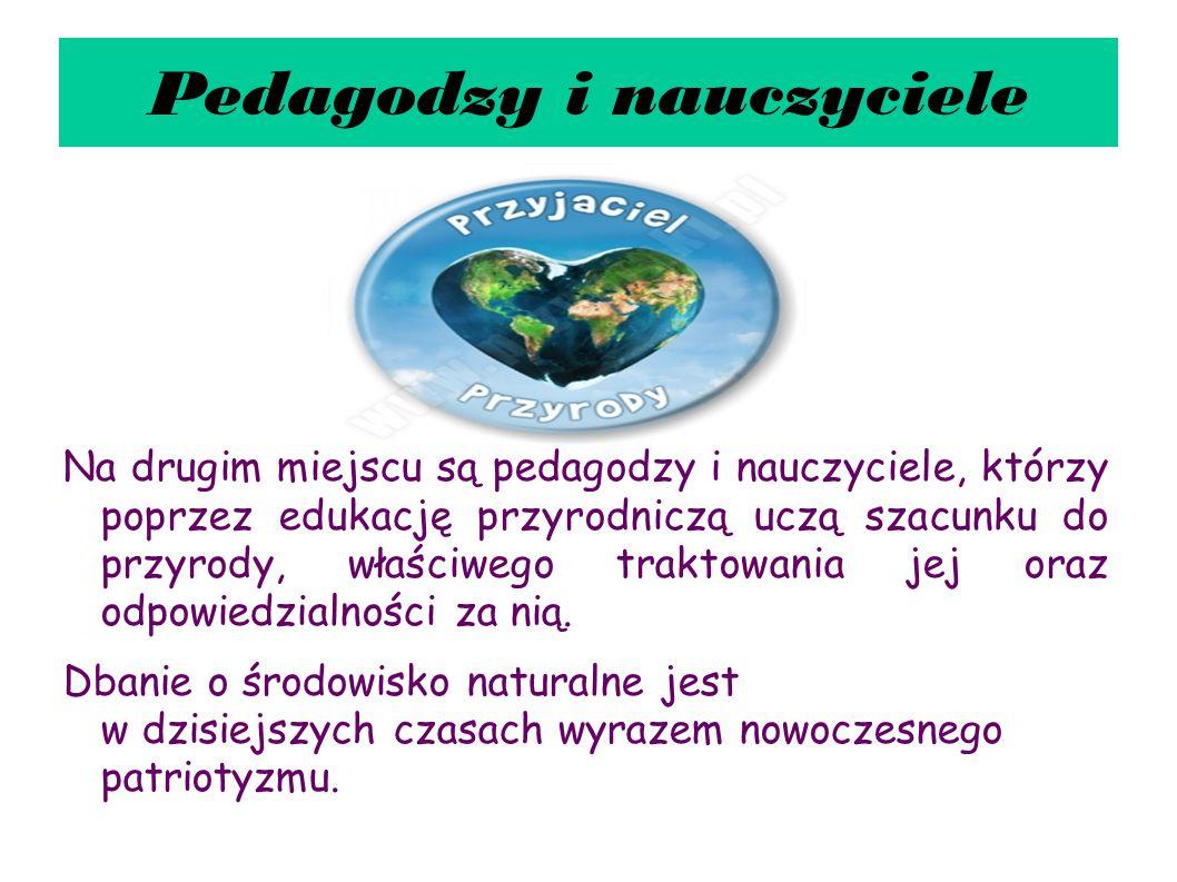 Pedagodzy i nauczyciele Na drugim miejscu są pedagodzy i nauczyciele, którzy poprzez edukację przyrodniczą uczą szacunku do przyrody, właściwego trakt