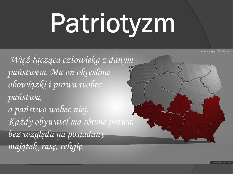 Patriotyzm Więź łącząca człowieka z danym państwem. Ma on określone obowiązki i prawa wobec państwa, a państwo wobec niej. Każdy obywatel ma równe pra