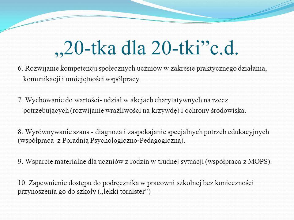 """""""20-tka dla 20-tki""""c.d. 6. Rozwijanie kompetencji społecznych uczniów w zakresie praktycznego działania, komunikacji i umiejętności współpracy. 7. Wyc"""