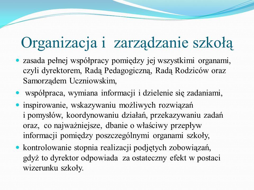Organizacja i zarządzanie szkołą zasada pełnej współpracy pomiędzy jej wszystkimi organami, czyli dyrektorem, Radą Pedagogiczną, Radą Rodziców oraz Samorządem Uczniowskim, współpraca, wymiana informacji i dzielenie się zadaniami, inspirowanie, wskazywaniu możliwych rozwiązań i pomysłów, koordynowaniu działań, przekazywaniu zadań oraz, co najważniejsze, dbanie o właściwy przepływ informacji pomiędzy poszczególnymi organami szkoły, kontrolowanie stopnia realizacji podjętych zobowiązań, gdyż to dyrektor odpowiada za ostateczny efekt w postaci wizerunku szkoły.