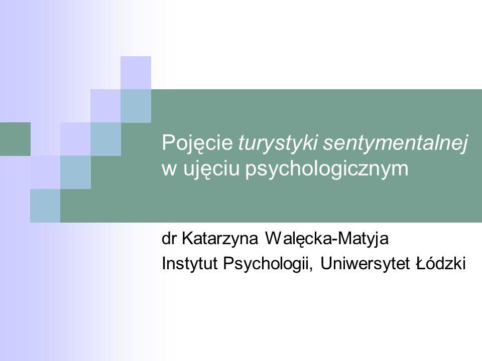 Pojęcie turystyki sentymentalnej w ujęciu psychologicznym dr Katarzyna Walęcka-Matyja Instytut Psychologii, Uniwersytet Łódzki