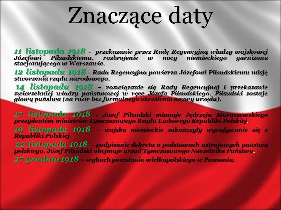 Znaczące daty 11 listopada 1918 - przekazanie przez Radę Regencyjną władzy wojskowej Józefowi Piłsudskiemu. rozbrojenie w nocy niemieckiego garnizonu