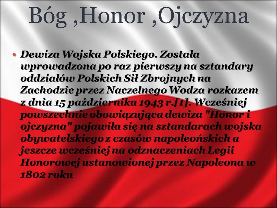 Bóg,Honor,Ojczyzna Dewiza Wojska Polskiego. Została wprowadzona po raz pierwszy na sztandary oddziałów Polskich Sił Zbrojnych na Zachodzie przez Nacze
