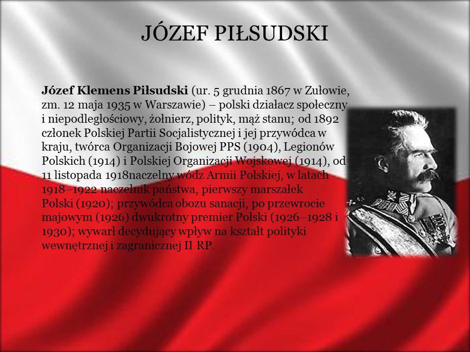 JÓZEF PIŁSUDSKI Józef Klemens Piłsudski (ur. 5 grudnia 1867 w Zułowie, zm. 12 maja 1935 w Warszawie) – polski działacz społeczny i niepodległościowy,