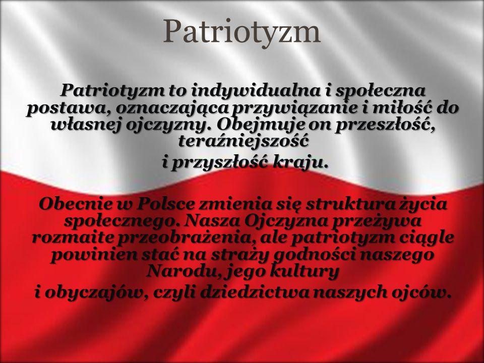 Patriotyzm Patriotyzm to indywidualna i społeczna postawa, oznaczająca przywiązanie i miłość do własnej ojczyzny. Obejmuje on przeszłość, teraźniejszo