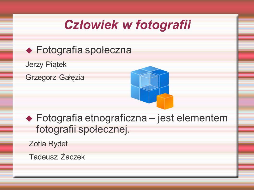 Człowiek w fotografii  Fotografia społeczna Jerzy Piątek Grzegorz Gałęzia  Fotografia etnograficzna – jest elementem fotografii społecznej.