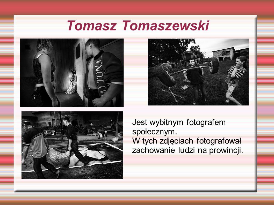 Tomasz Tomaszewski Jest wybitnym fotografem społecznym.