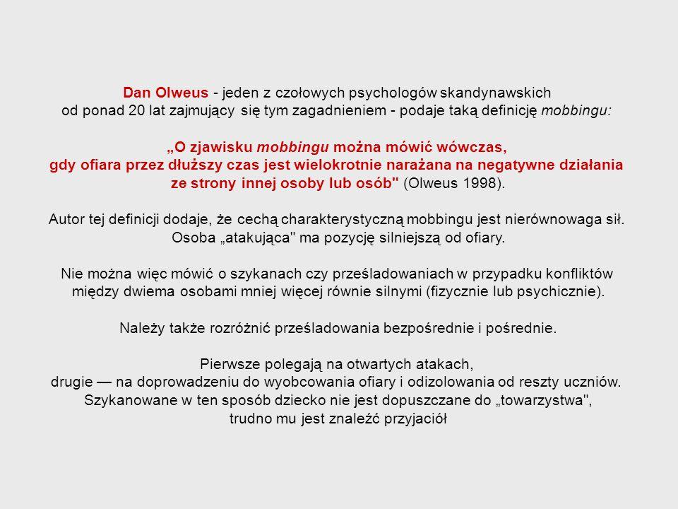 """Dan Olweus - jeden z czołowych psychologów skandynawskich od ponad 20 lat zajmujący się tym zagadnieniem - podaje taką definicję mobbingu: """"O zjawisku"""