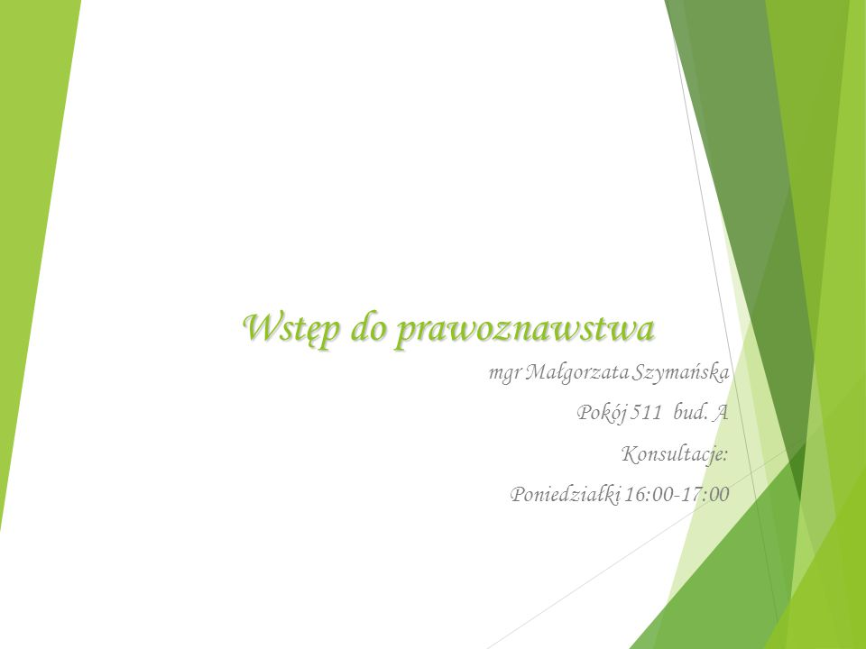 Wstęp do prawoznawstwa mgr Małgorzata Szymańska Pokój 511 bud. A Konsultacje: Poniedziałki 16:00-17:00