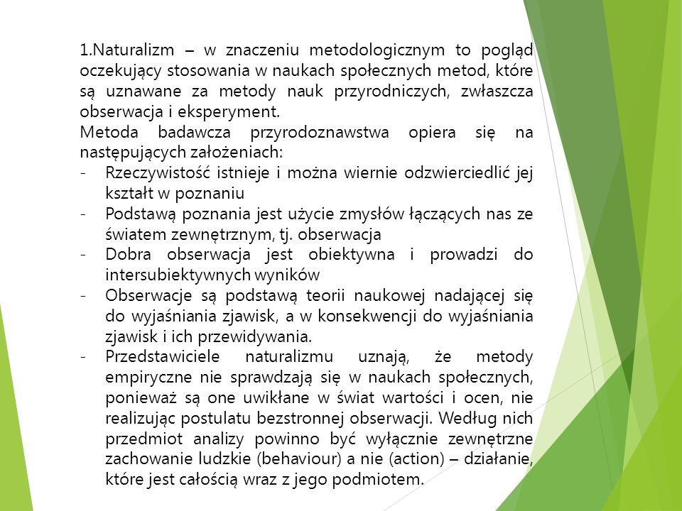 1.Naturalizm – w znaczeniu metodologicznym to pogląd oczekujący stosowania w naukach społecznych metod, które są uznawane za metody nauk przyrodniczyc