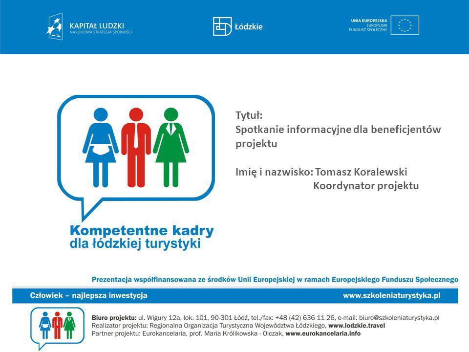 Tytuł: Spotkanie informacyjne dla beneficjentów projektu Imię i nazwisko: Tomasz Koralewski Koordynator projektu