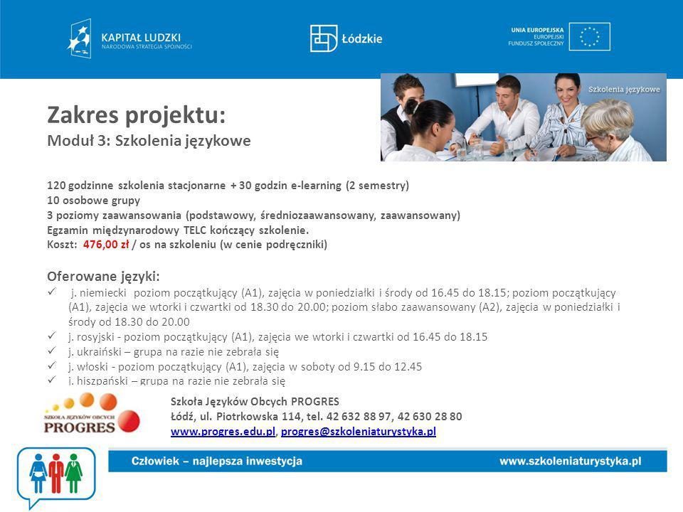Zakres projektu: Moduł 3: Szkolenia językowe 120 godzinne szkolenia stacjonarne + 30 godzin e-learning (2 semestry) 10 osobowe grupy 3 poziomy zaawansowania (podstawowy, średniozaawansowany, zaawansowany) Egzamin międzynarodowy TELC kończący szkolenie.