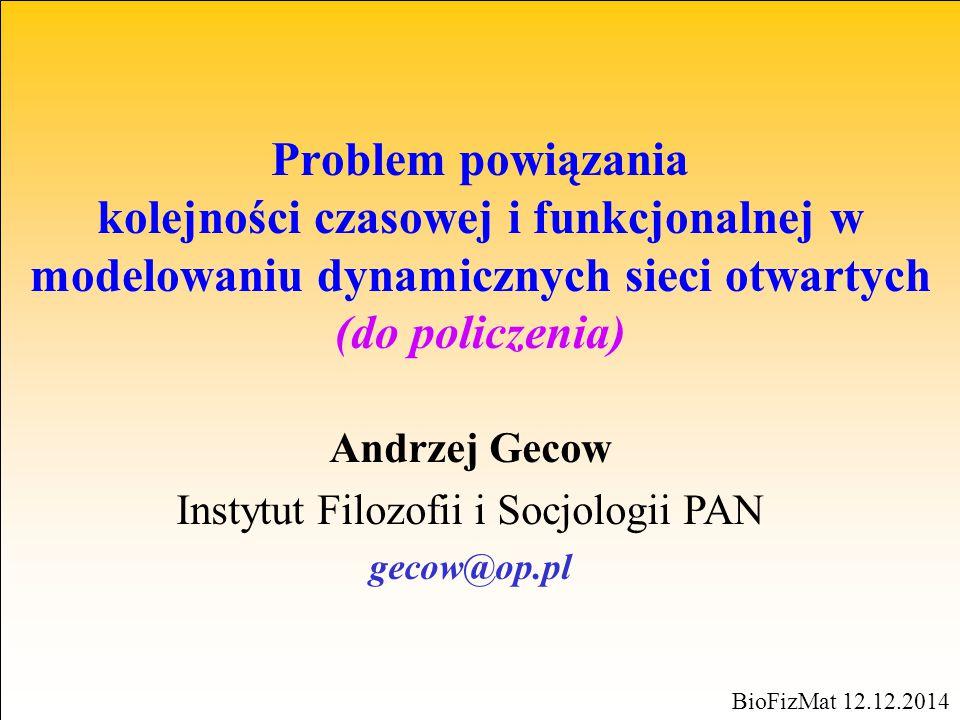 Problem powiązania kolejności czasowej i funkcjonalnej w modelowaniu dynamicznych sieci otwartych (do policzenia) BioFizMat 12.12.2014 Andrzej Gecow I