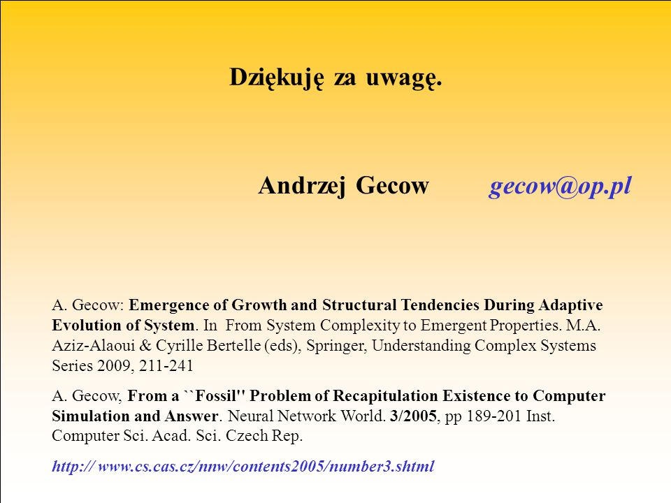 Andrzej Gecow gecow@op.pl Dziękuję za uwagę. A. Gecow: Emergence of Growth and Structural Tendencies During Adaptive Evolution of System. In From Syst