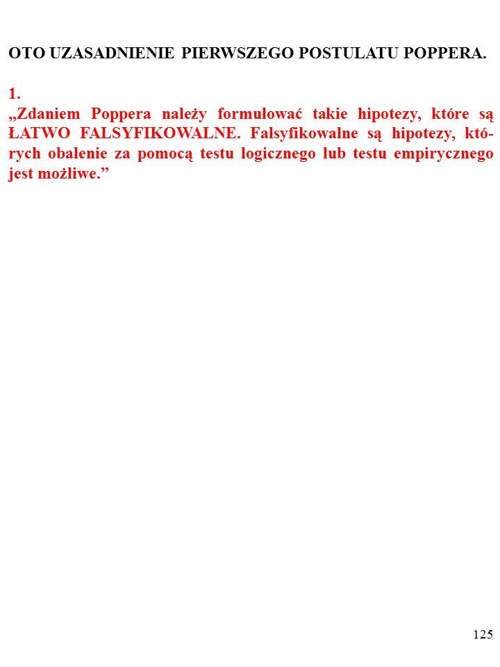 124 DWA POSTULATY KARLA POPPERA (1902-1994) 1. Zdaniem Poppera należy formułować takie hipotezy, które są ŁATWO FALSYFIKOWALNE. Falsyfikowalne są hipo