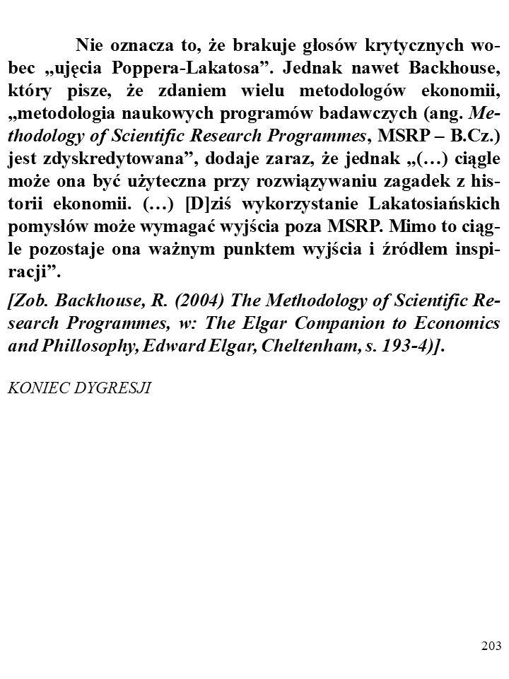 """202 DYGRESJA O przyczynach popularności """"ujęcia Poppera-Lakatosa w ekonomii tak pisze Backhouse: """"Oferowało ono nadzieję znalezienia ścisłych ram pojęcio- wych, umożliwiających badanie konkretnych epizodów z his- torii ekonomii (…)."""