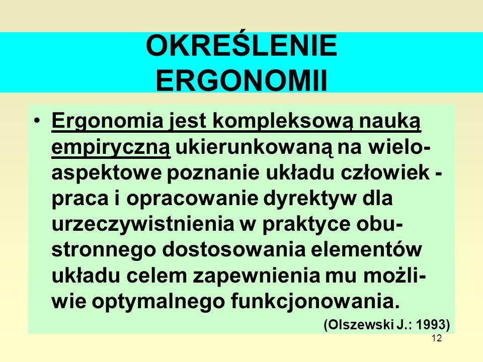 12 OKREŚLENIE ERGONOMII Ergonomia jest kompleksową nauką empiryczną ukierunkowaną na wielo- aspektowe poznanie układu człowiek - praca i opracowanie d