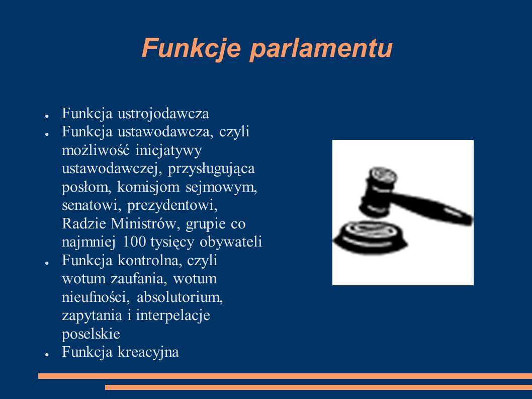 Funkcje parlamentu ● Funkcja ustrojodawcza ● Funkcja ustawodawcza, czyli możliwość inicjatywy ustawodawczej, przysługująca posłom, komisjom sejmowym,
