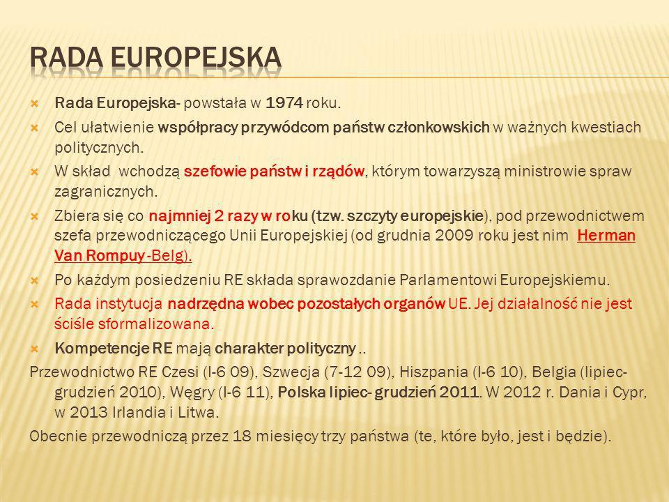  Rada Europejska- powstała w 1974 roku.  Cel ułatwienie współpracy przywódcom państw członkowskich w ważnych kwestiach politycznych.  W skład wchod