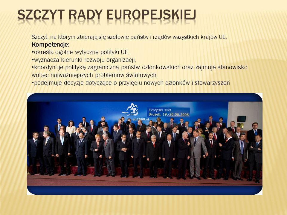 Szczyt, na którym zbierają się szefowie państw i rządów wszystkich krajów UE. Kompetencje: określa ogólne wytyczne polityki UE, wyznacza kierunki rozw