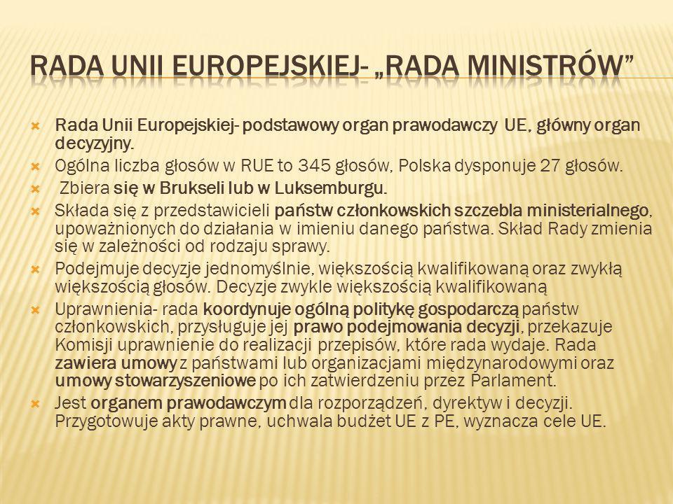  Rada Unii Europejskiej- podstawowy organ prawodawczy UE, główny organ decyzyjny.  Ogólna liczba głosów w RUE to 345 głosów, Polska dysponuje 27 gło