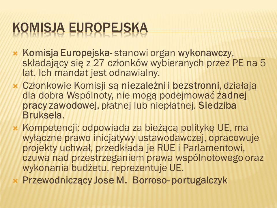  Komisja Europejska- stanowi organ wykonawczy, składający się z 27 członków wybieranych przez PE na 5 lat. Ich mandat jest odnawialny.  Członkowie K