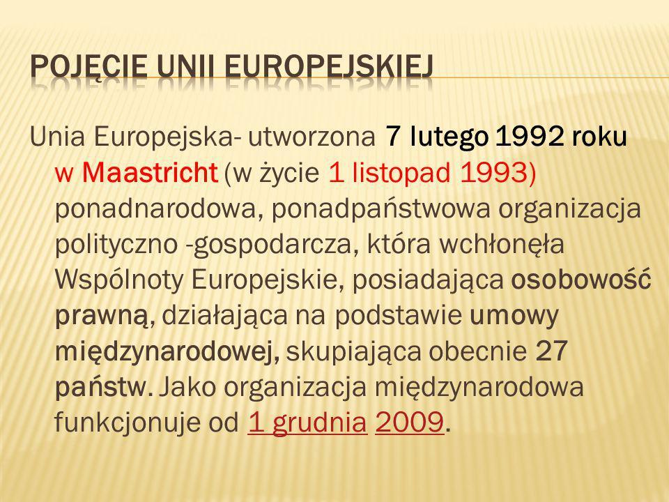 Unia Europejska- utworzona 7 lutego 1992 roku w Maastricht (w życie 1 listopad 1993) ponadnarodowa, ponadpaństwowa organizacja polityczno -gospodarcza