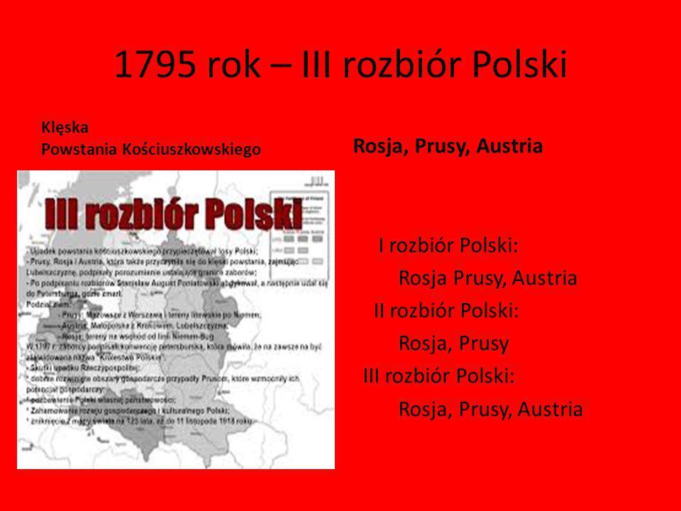 1795 rok – III rozbiór Polski Klęska Powstania Kościuszkowskiego Rosja, Prusy, Austria I rozbiór Polski: Rosja Prusy, Austria II rozbiór Polski: Rosja