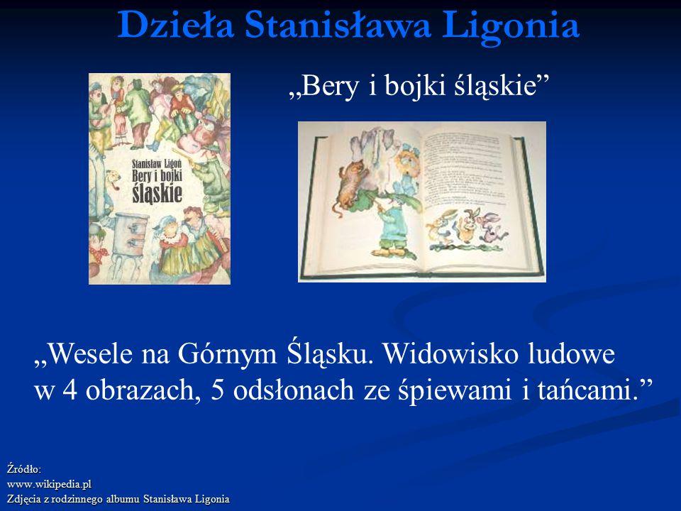 """Źródło:www.wikipedia.pl Zdjęcia z rodzinnego albumu Stanisława Ligonia Dzieła Stanisława Ligonia """"Bery i bojki śląskie"""" """"Wesele na Górnym Śląsku. Wido"""