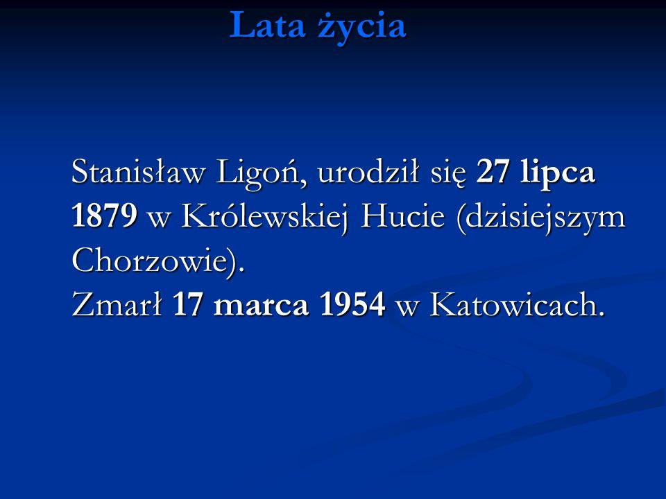 Lata życia Stanisław Ligoń, urodził się 27 lipca 1879 w Królewskiej Hucie (dzisiejszym Chorzowie). Zmarł 17 marca 1954 w Katowicach.