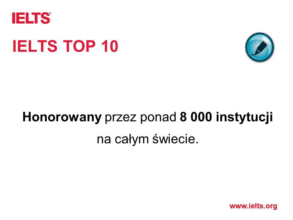 www.ielts.org IELTS TOP 10 Honorowany przez ponad 8 000 instytucji na całym świecie.