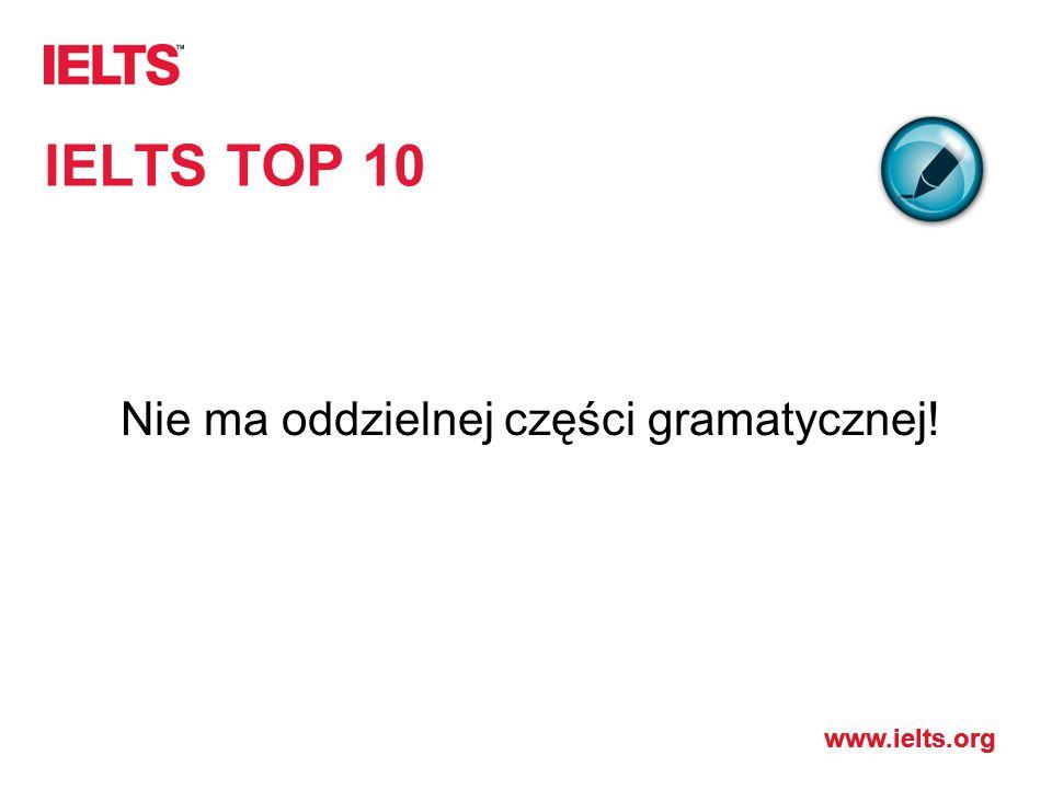 www.ielts.org IELTS TOP 10 Nie ma oddzielnej części gramatycznej!