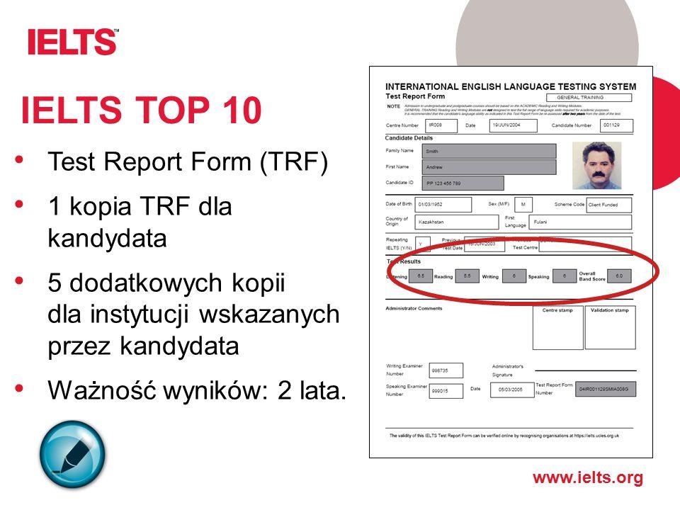 www.ielts.org IELTS TOP 10 Test Report Form (TRF) 1 kopia TRF dla kandydata 5 dodatkowych kopii dla instytucji wskazanych przez kandydata Ważność wyników: 2 lata.