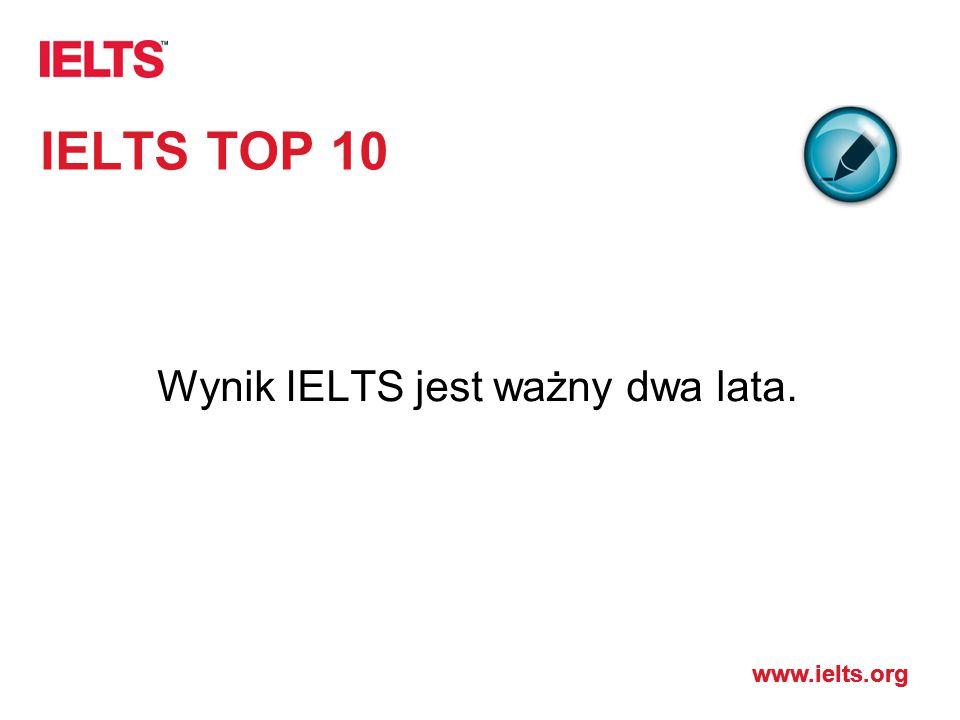 www.ielts.org IELTS TOP 10 Wynik IELTS jest ważny dwa lata.